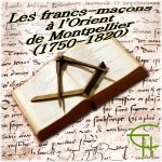 Les francs-maçons à l'orient de Montpellier (1750-1820)