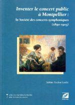 Sabine Teulon Lardic, Inventer le concert public à Montpellier : la société des concerts symphoniques (1890-1903)