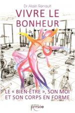 Vivre le bonheur ? le « bien-être », son moi et son corps en forme. Guide Pratique du docteur Alain Renault.